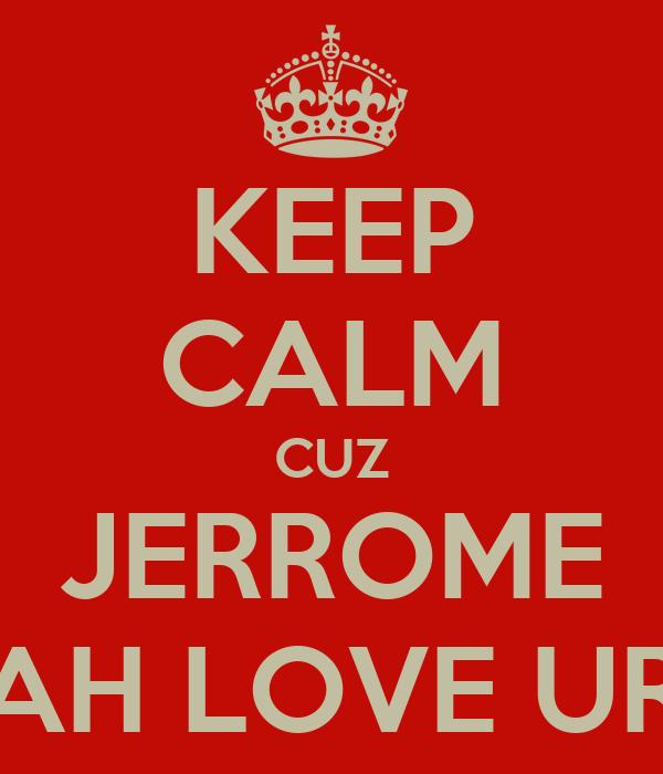 KEEP CALM CUZ JERROME AH LOVE UR
