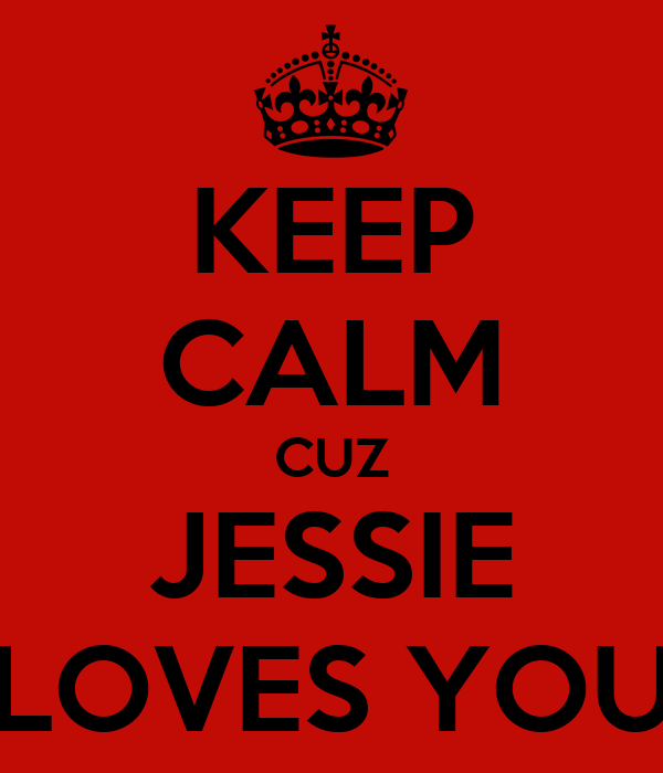 KEEP CALM CUZ JESSIE LOVES YOU