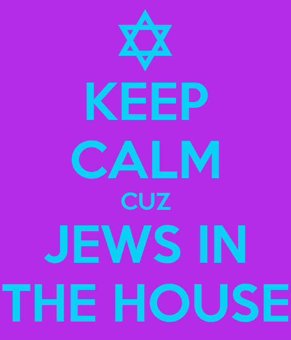 KEEP CALM CUZ JEWS IN THE HOUSE