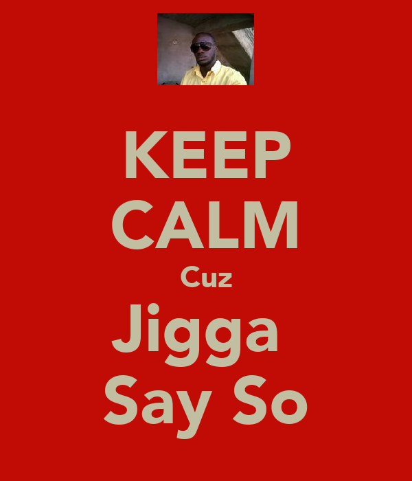 KEEP CALM Cuz Jigga  Say So