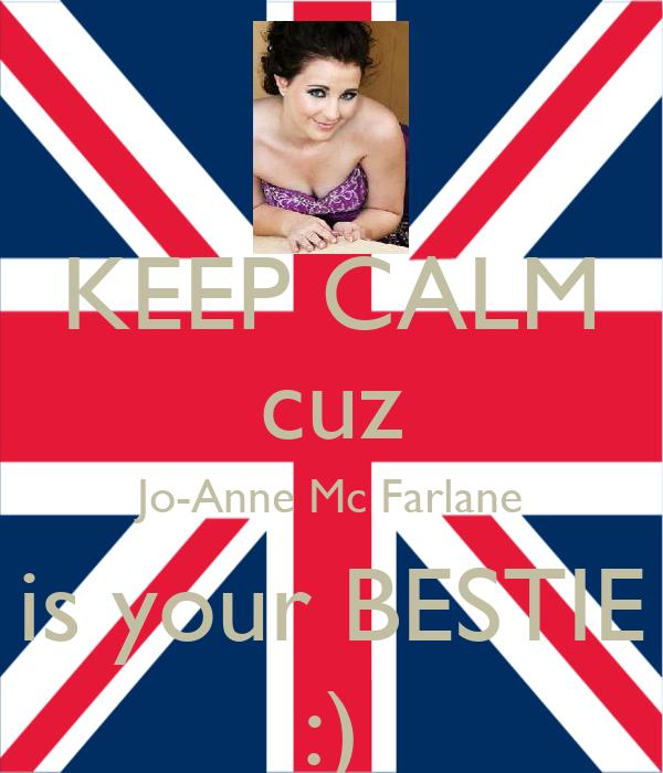 KEEP CALM cuz Jo-Anne Mc Farlane is your BESTIE :)