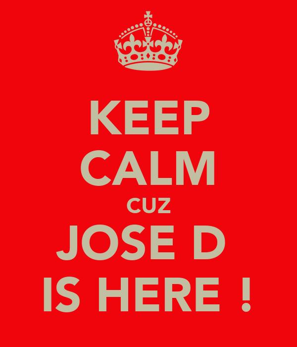 KEEP CALM CUZ JOSE D  IS HERE !