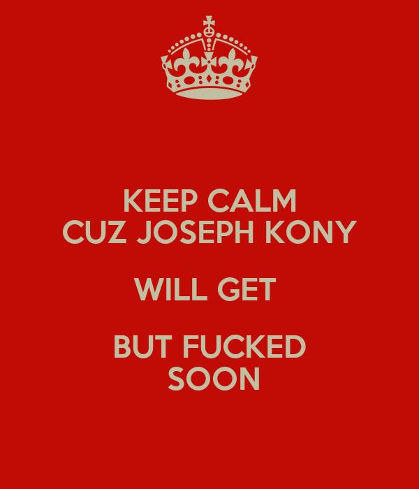 KEEP CALM CUZ JOSEPH KONY WILL GET  BUT FUCKED  SOON