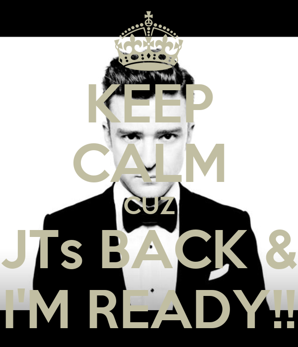 KEEP CALM CUZ JTs BACK & I'M READY!!