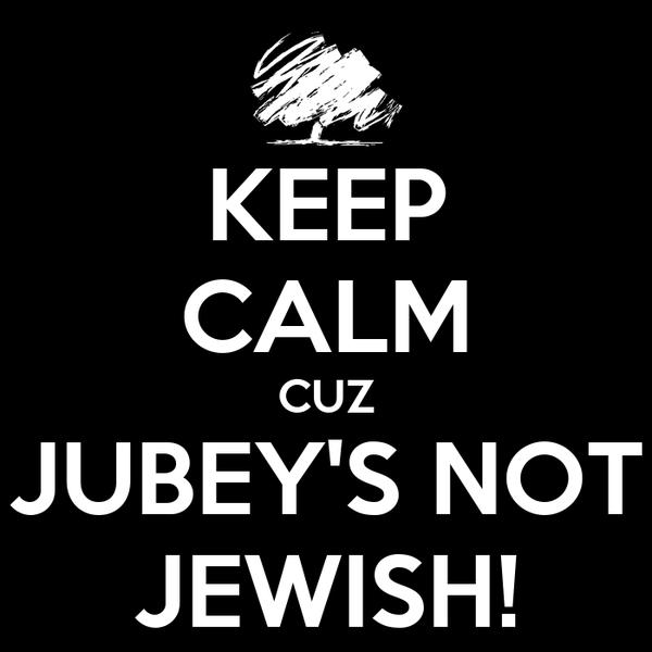 KEEP CALM CUZ JUBEY'S NOT JEWISH!