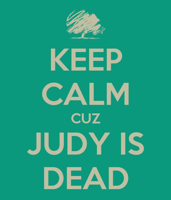 KEEP CALM CUZ  JUDY IS  DEAD