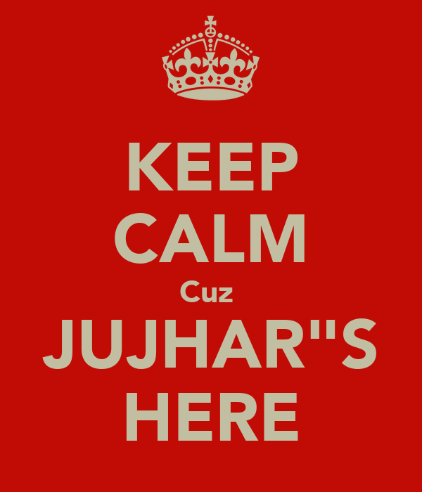 "KEEP CALM Cuz  JUJHAR""S HERE"