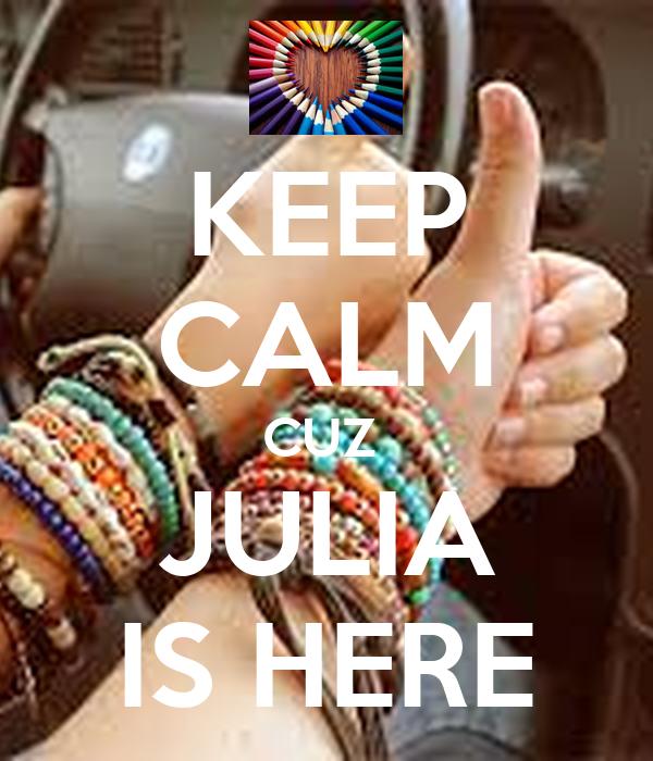 KEEP CALM CUZ  JULIA IS HERE