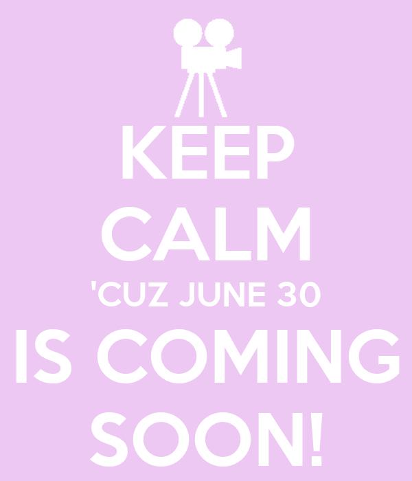 KEEP CALM 'CUZ JUNE 30 IS COMING SOON!