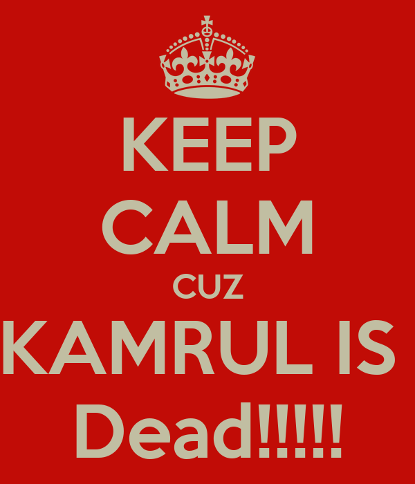 KEEP CALM CUZ KAMRUL IS  Dead!!!!!