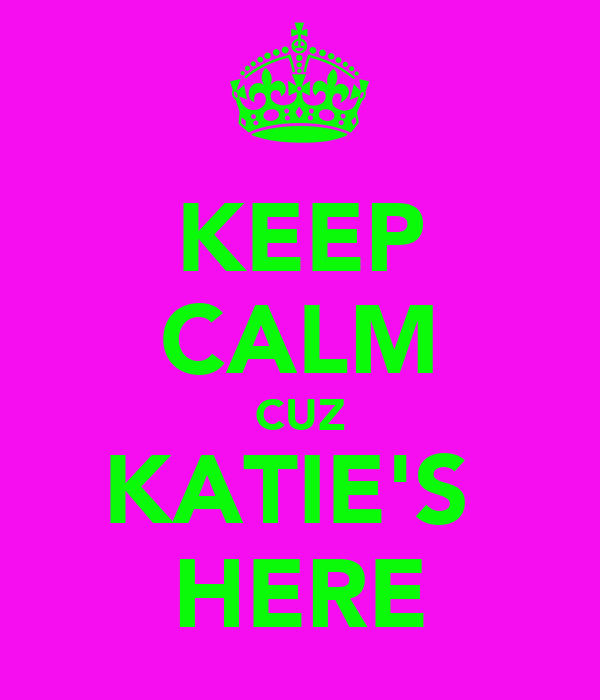 KEEP CALM CUZ KATIE'S  HERE