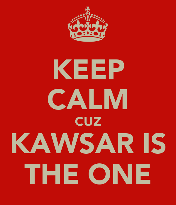 KEEP CALM CUZ KAWSAR IS THE ONE