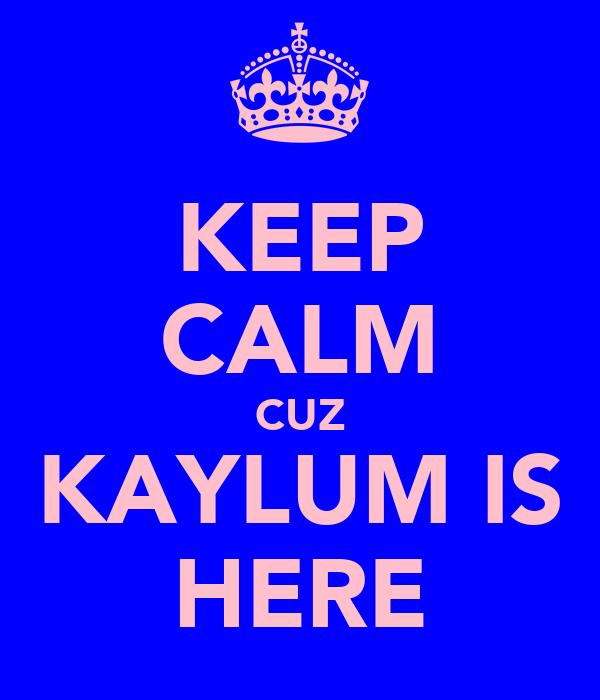 KEEP CALM CUZ KAYLUM IS HERE