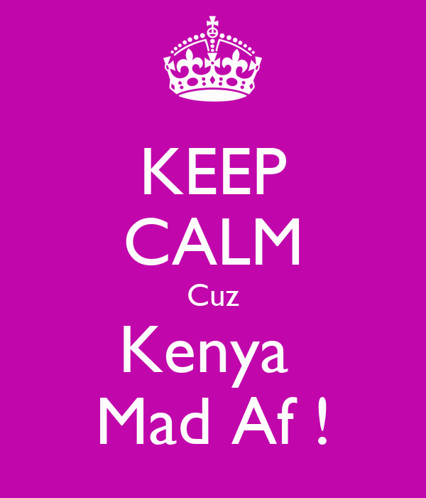 KEEP CALM Cuz Kenya  Mad Af !