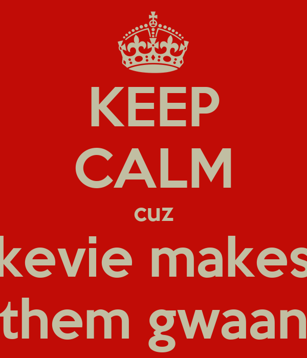 KEEP CALM cuz kevie makes them gwaan