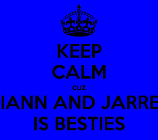 KEEP CALM cuz KIANN AND JARREL IS BESTIES