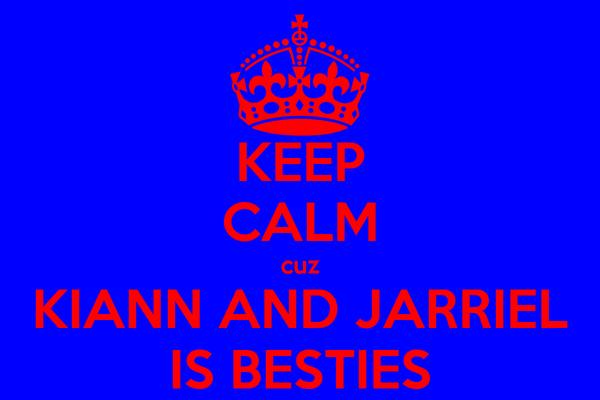 KEEP CALM cuz KIANN AND JARRIEL IS BESTIES