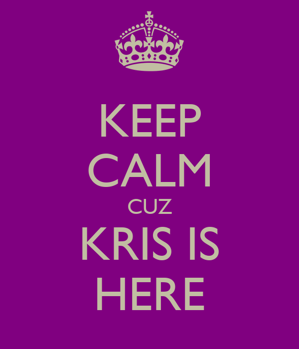 KEEP CALM CUZ KRIS IS HERE