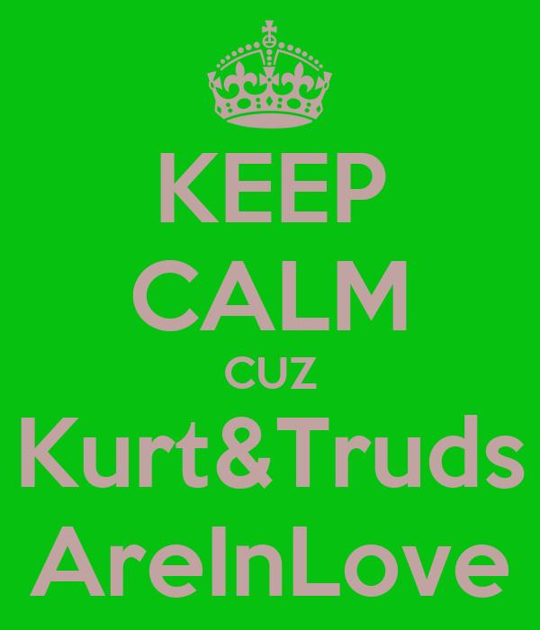 KEEP CALM CUZ Kurt&Truds AreInLove