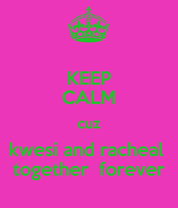KEEP CALM cuz kwesi and racheal  together  forever