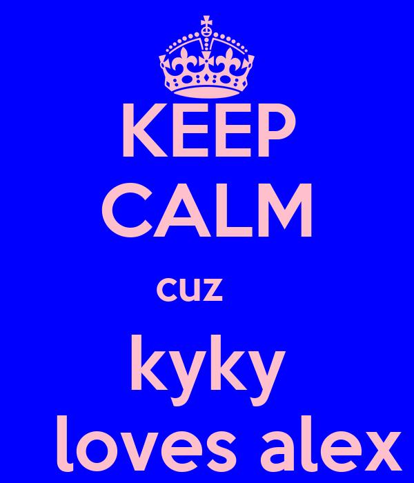 KEEP CALM cuz    kyky   loves alex
