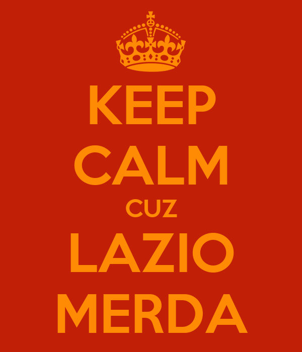 KEEP CALM CUZ LAZIO MERDA