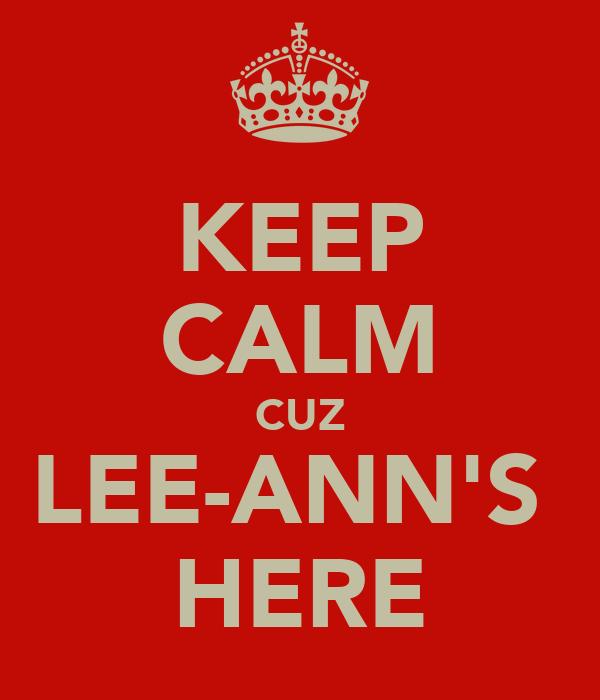 KEEP CALM CUZ LEE-ANN'S  HERE