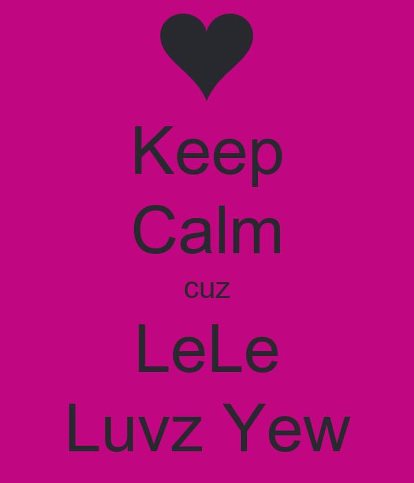 Keep Calm cuz LeLe Luvz Yew