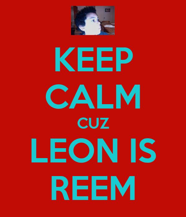 KEEP CALM CUZ LEON IS REEM