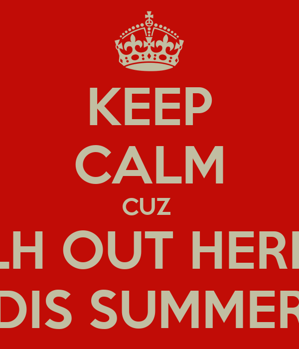 KEEP CALM CUZ  LH OUT HERE DIS SUMMER