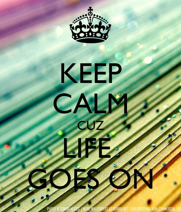 KEEP CALM CUZ LIFE  GOES ON