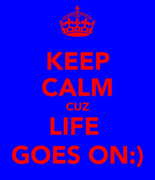 KEEP CALM CUZ LIFE  GOES ON:)