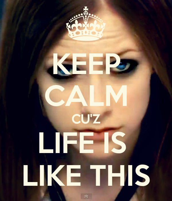 KEEP CALM CU'Z LIFE IS  LIKE THIS
