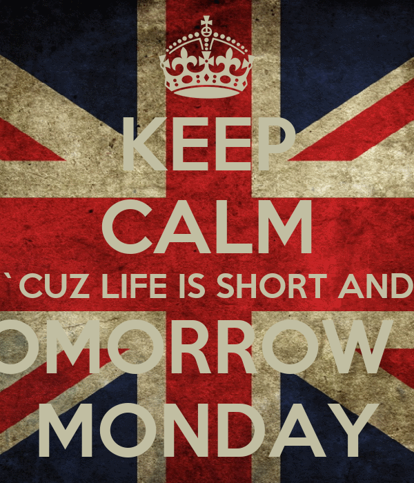 KEEP CALM `CUZ LIFE IS SHORT AND TOMORROW IS MONDAY