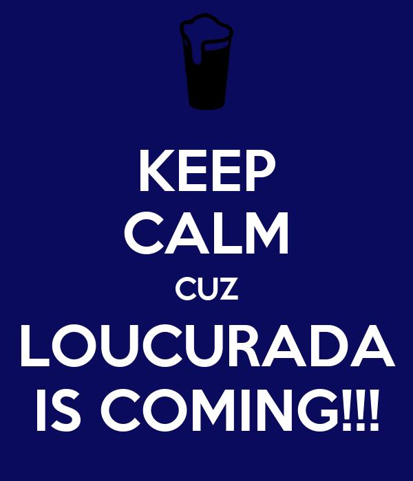 KEEP CALM CUZ LOUCURADA IS COMING!!!