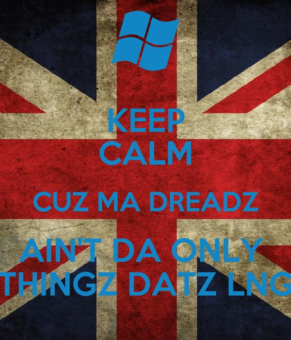 KEEP CALM CUZ MA DREADZ AIN'T DA ONLY  THINGZ DATZ LNG