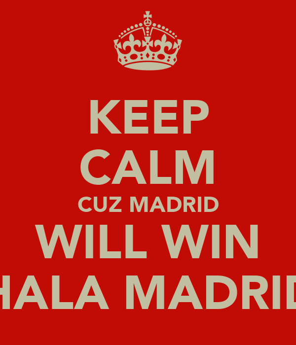 KEEP CALM CUZ MADRID WILL WIN HALA MADRID