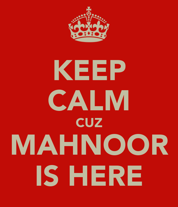 KEEP CALM CUZ MAHNOOR IS HERE