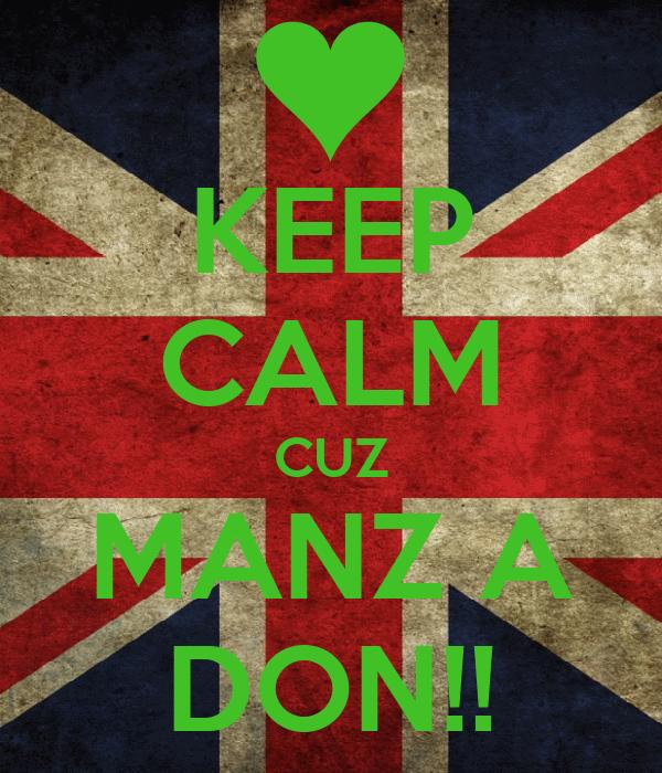 KEEP CALM CUZ MANZ A DON!!