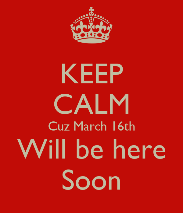 KEEP CALM Cuz March 16th Will be here Soon
