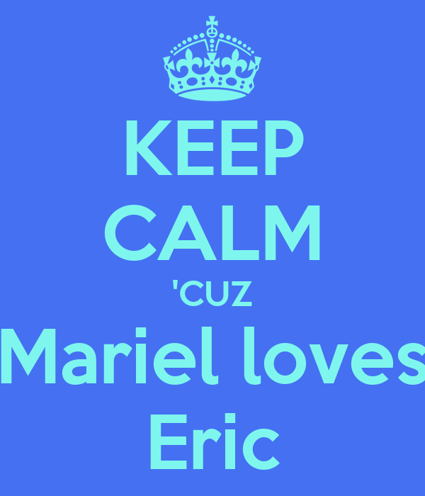 KEEP CALM 'CUZ Mariel loves Eric