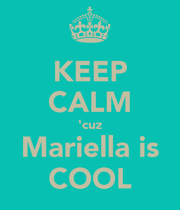 KEEP CALM 'cuz Mariella is COOL