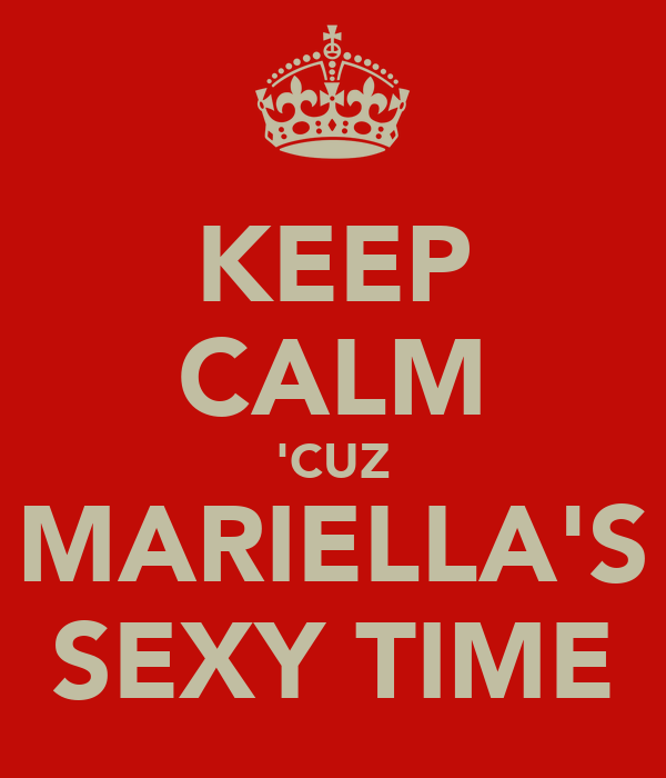KEEP CALM 'CUZ MARIELLA'S SEXY TIME