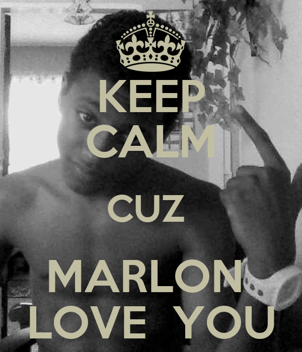 KEEP CALM CUZ  MARLON  LOVE  YOU