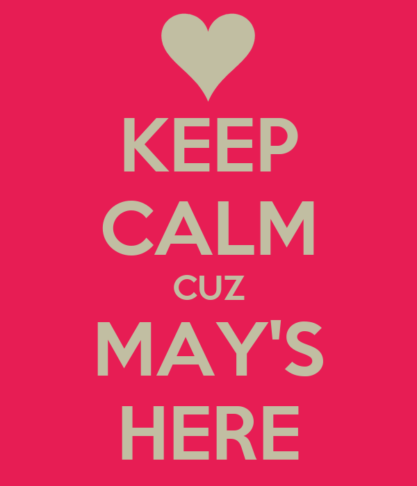 KEEP CALM CUZ MAY'S HERE