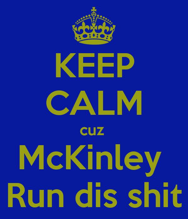 KEEP CALM cuz  McKinley  Run dis shit