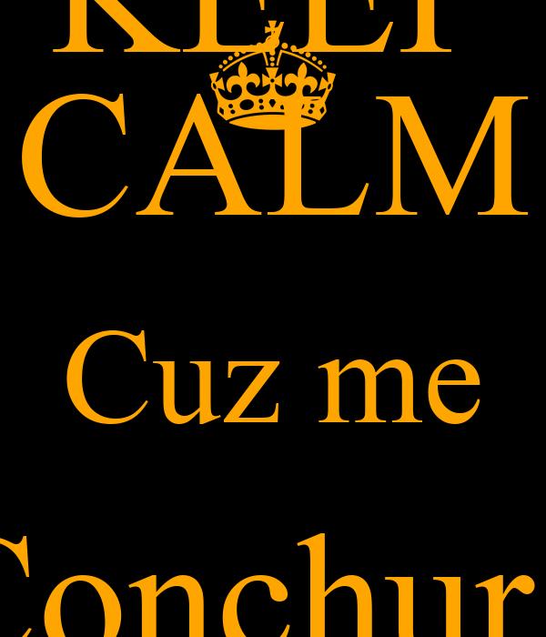 KEEP CALM Cuz me Conchur i OWn shady
