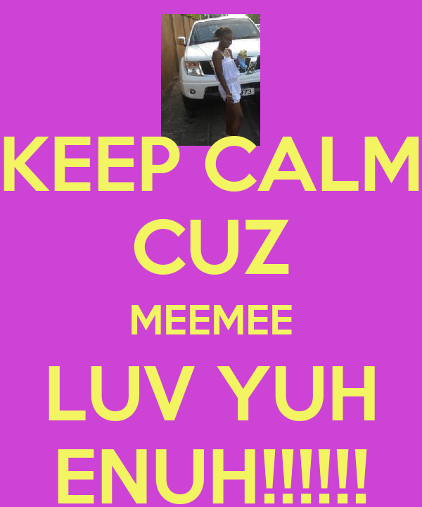 KEEP CALM CUZ MEEMEE LUV YUH ENUH!!!!!!