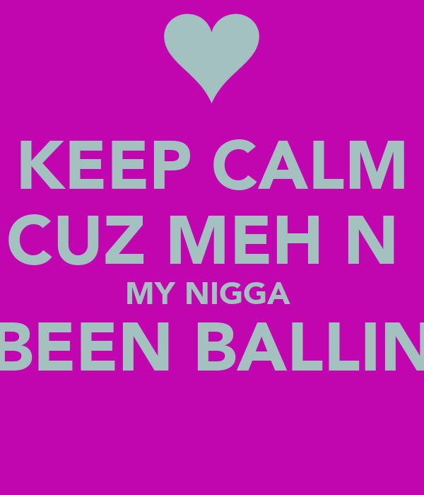 KEEP CALM CUZ MEH N  MY NIGGA  BEEN BALLIN