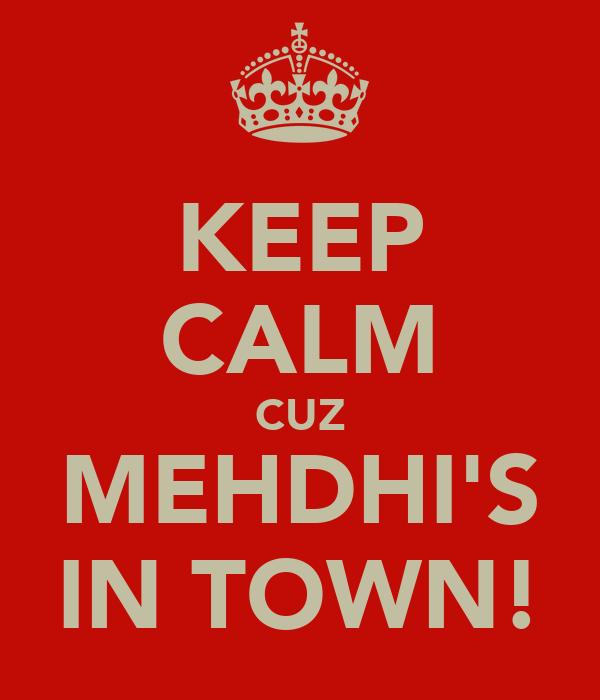 KEEP CALM CUZ MEHDHI'S IN TOWN!